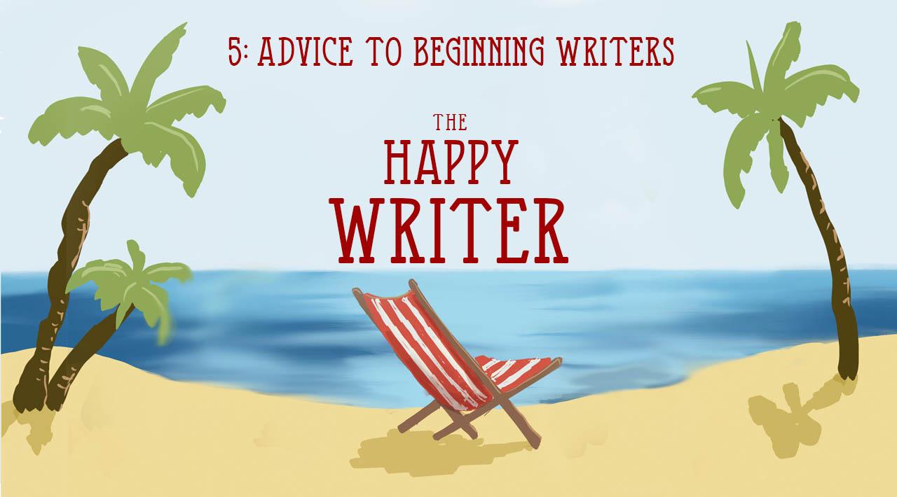 Advice To Beginning Writers (The Happy Writer 5)
